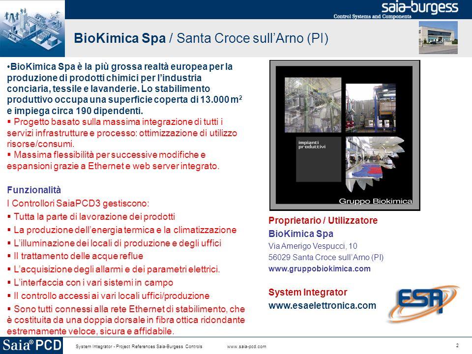 2 System Integrator - Project References Saia-Burgess Controls www.saia-pcd.com BioKimica Spa / Santa Croce sullArno (PI) BioKimica Spa è la più grossa realtà europea per la produzione di prodotti chimici per lindustria conciaria, tessile e lavanderie.