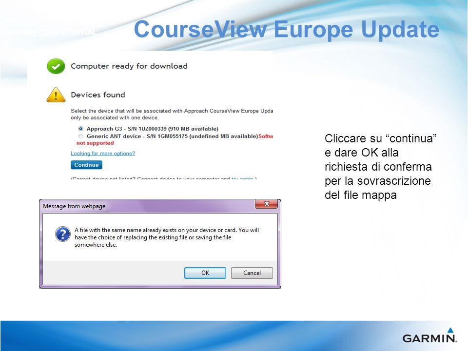 CourseView Europe Update GARMIN CONFIDENTIAL Cliccare su continua e dare OK alla richiesta di conferma per la sovrascrizione del file mappa