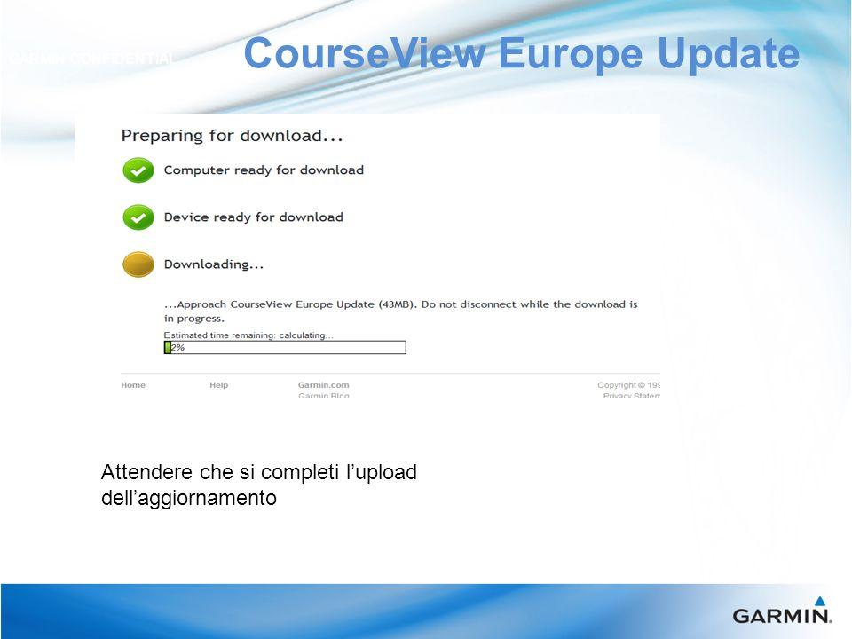 CourseView Europe Update GARMIN CONFIDENTIAL Attendere che si completi lupload dellaggiornamento