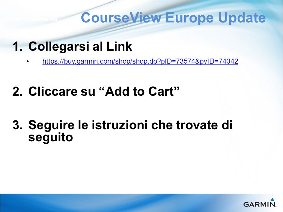 CourseView Europe Update GARMIN CONFIDENTIAL 1. Collegarsi al Link https://buy.garmin.com/shop/shop.do?pID=73574&pvID=74042 2. Cliccare su Add to Cart