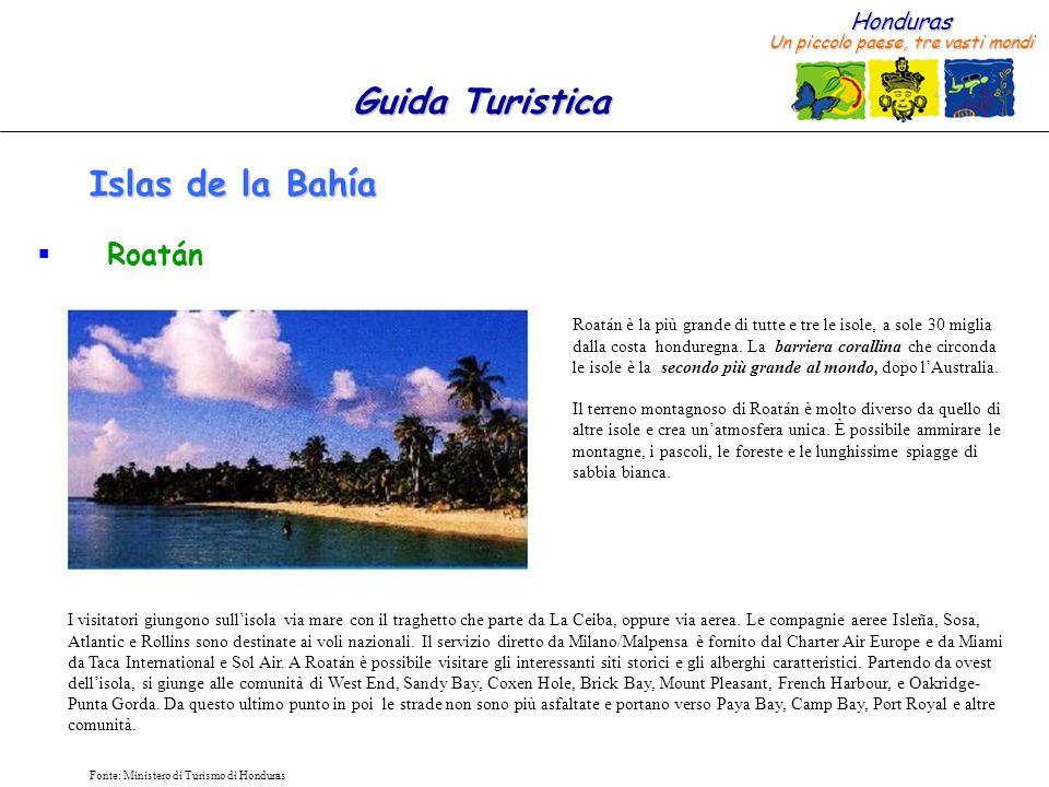 Honduras Un piccolo paese, tre vasti mondi Guida Turistica Fonte: Ministero di Turismo di Honduras Islas de la Bahía Roatán Roatán è la più grande di