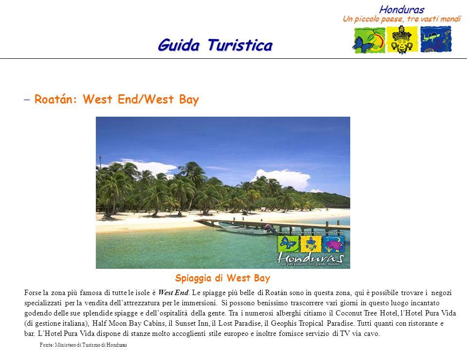 Honduras Un piccolo paese, tre vasti mondi Guida Turistica Fonte: Ministero di Turismo di Honduras Roatán: West End/West Bay Forse la zona più famosa