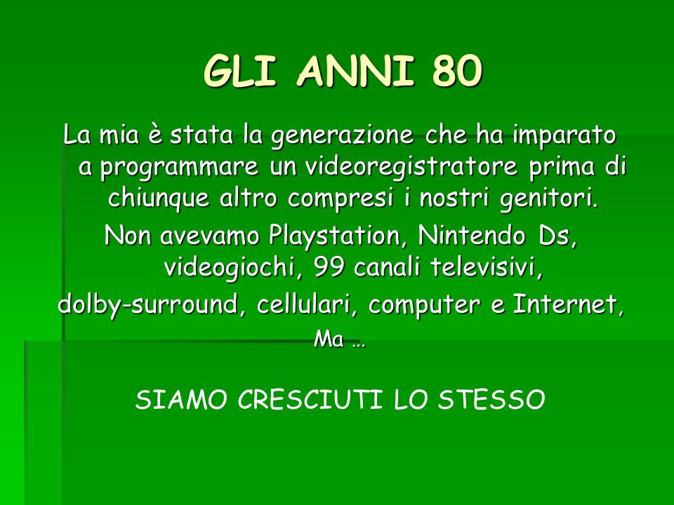 GLI ANNI 80 La mia è stata la generazione che ha imparato a programmare un videoregistratore prima di chiunque altro compresi i nostri genitori. Non a
