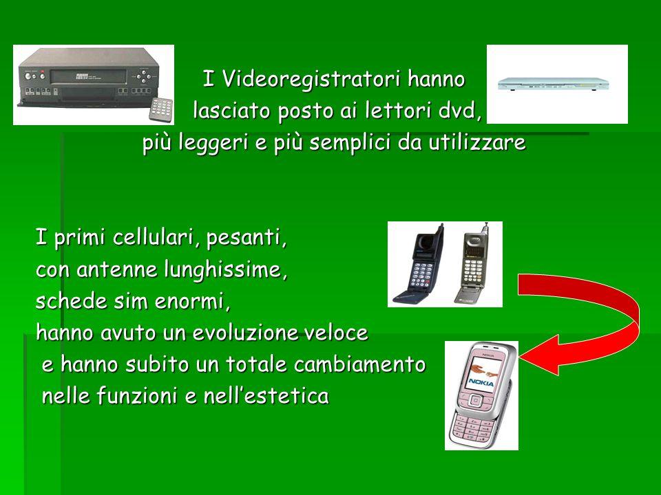 I Videoregistratori hanno lasciato posto ai lettori dvd, lasciato posto ai lettori dvd, più leggeri e più semplici da utilizzare I primi cellulari, pe