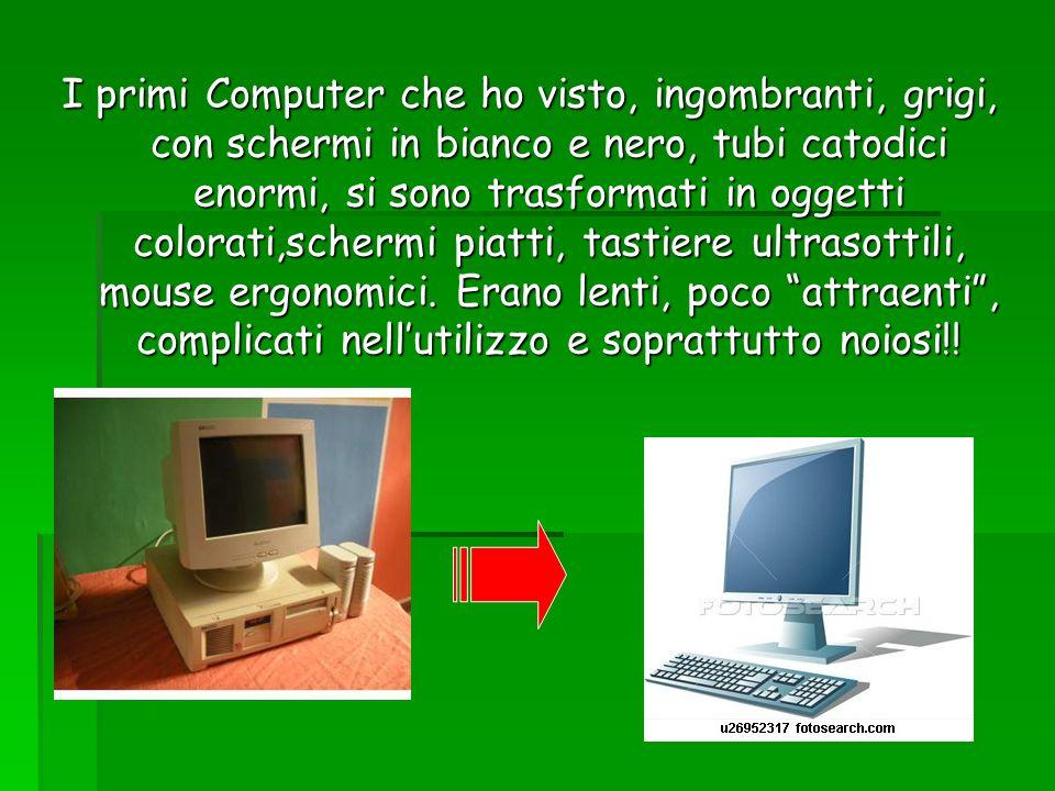 I primi Computer che ho visto, ingombranti, grigi, con schermi in bianco e nero, tubi catodici enormi, si sono trasformati in oggetti colorati,schermi