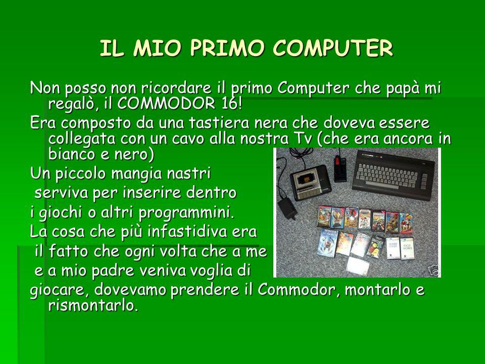 IL MIO PRIMO COMPUTER Non posso non ricordare il primo Computer che papà mi regalò, il COMMODOR 16! Era composto da una tastiera nera che doveva esser