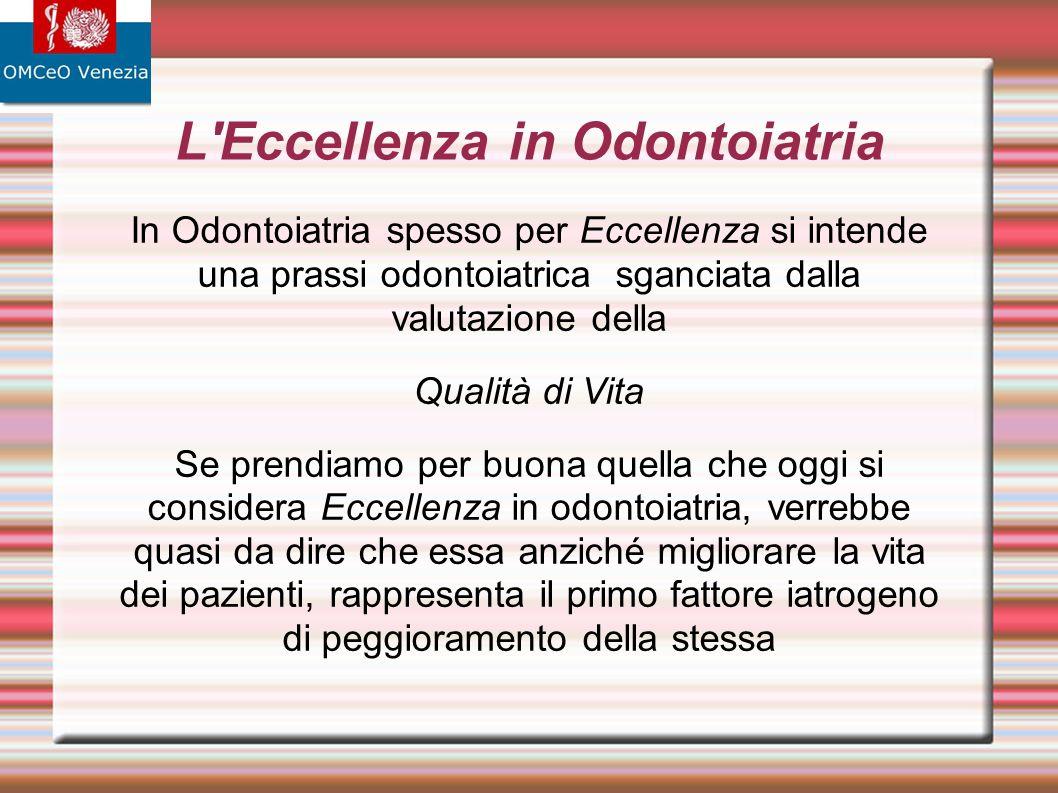L'Eccellenza in Odontoiatria In Odontoiatria spesso per Eccellenza si intende una prassi odontoiatrica sganciata dalla valutazione della Qualità di Vi
