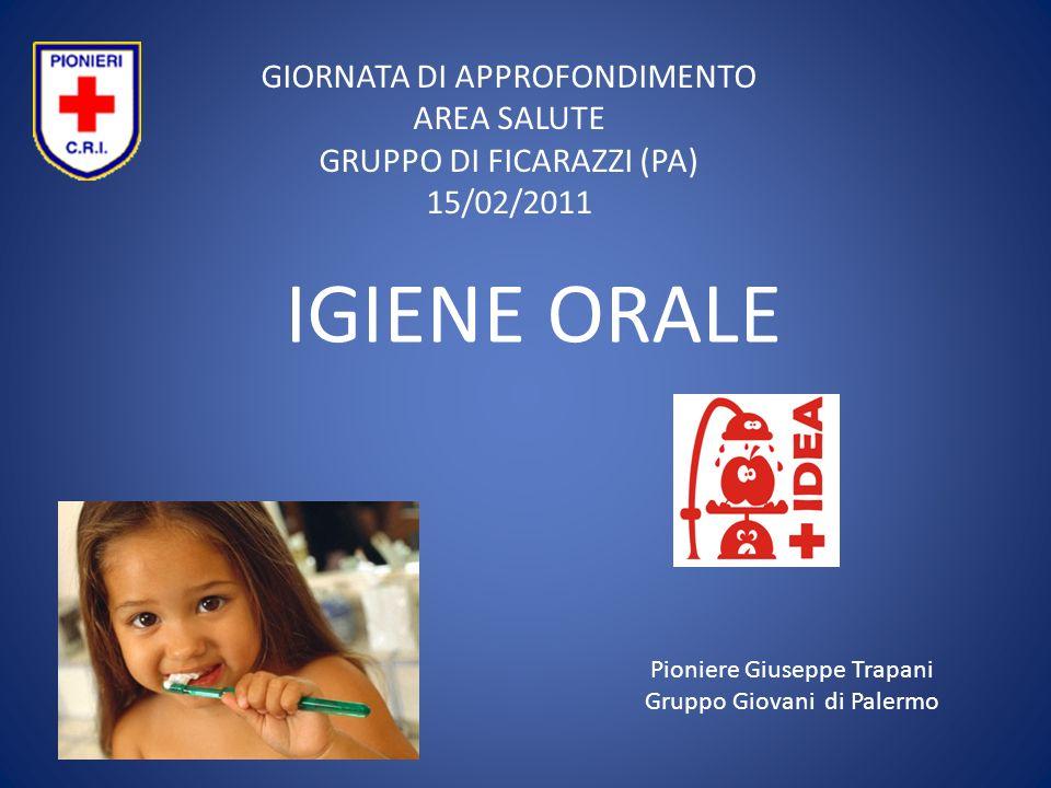 IGIENE ORALE GIORNATA DI APPROFONDIMENTO AREA SALUTE GRUPPO DI FICARAZZI (PA) 15/02/2011 Pioniere Giuseppe Trapani Gruppo Giovani di Palermo