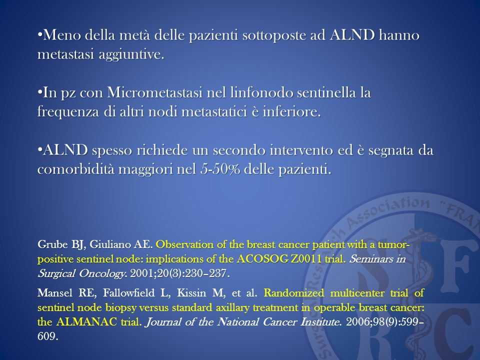 ..This translates to an sparing of 38% among all ALNDs or an avoidance of 64.8% among SLNBs, with a concomitant risk of 12.3% of not surgically treating residual axillary disease classified as pN2a or pN3a… CONCLUSIONI ….In retrospettiva avrebbero potuto evitare ALND in 95 LNS micrometastatici, e in 125 LNS macrometastatici…