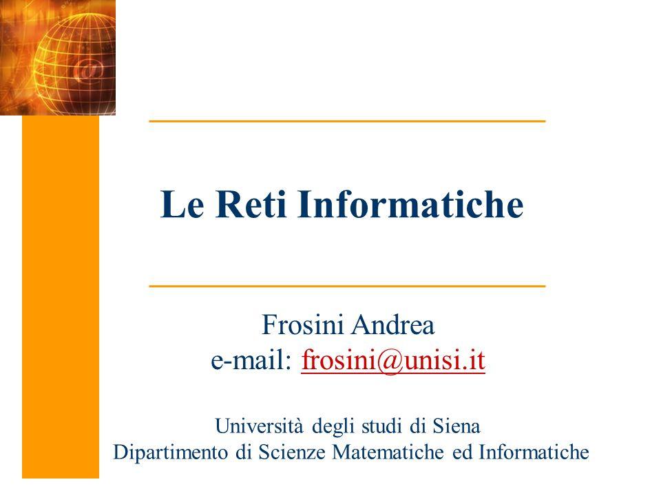 Le Reti Informatiche Frosini Andrea e-mail: frosini@unisi.it Università degli studi di Siena Dipartimento di Scienze Matematiche ed Informatiche