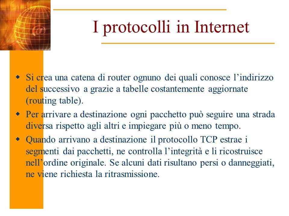 I protocolli in Internet Si crea una catena di router ognuno dei quali conosce lindirizzo del successivo a grazie a tabelle costantemente aggiornate (