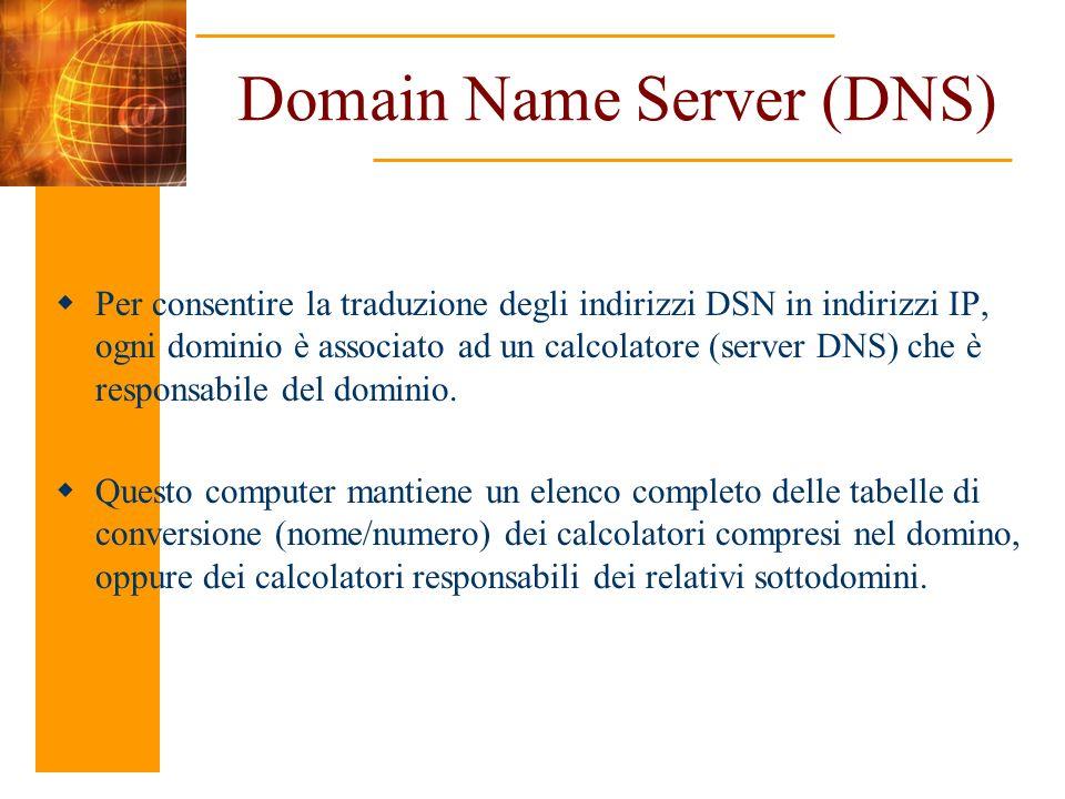 Domain Name Server (DNS) Per consentire la traduzione degli indirizzi DSN in indirizzi IP, ogni dominio è associato ad un calcolatore (server DNS) che