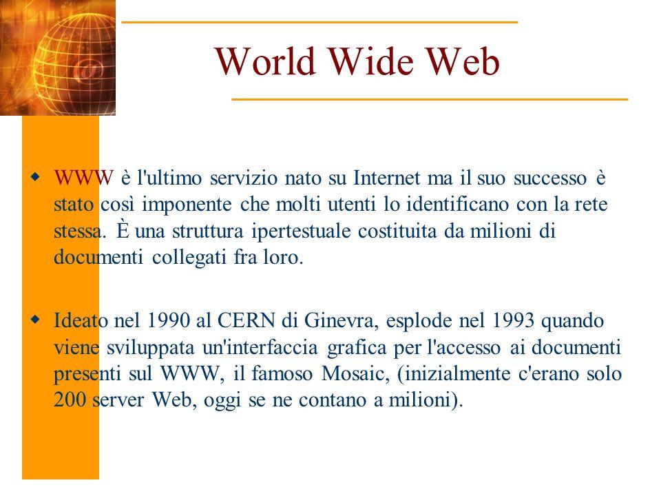 World Wide Web WWW è l'ultimo servizio nato su Internet ma il suo successo è stato così imponente che molti utenti lo identificano con la rete stessa.