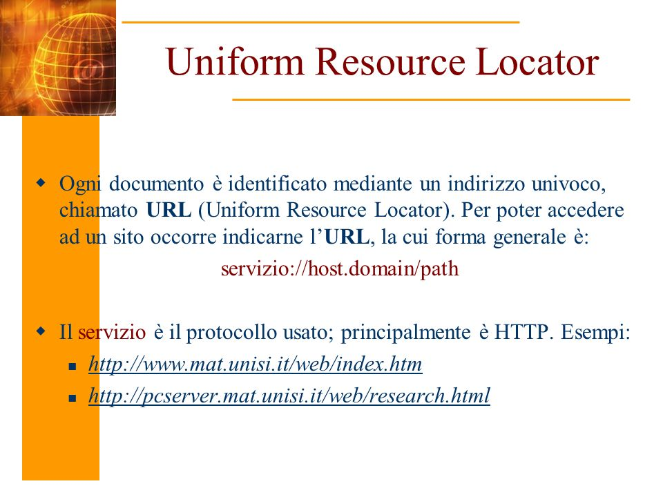 Uniform Resource Locator Ogni documento è identificato mediante un indirizzo univoco, chiamato URL (Uniform Resource Locator).