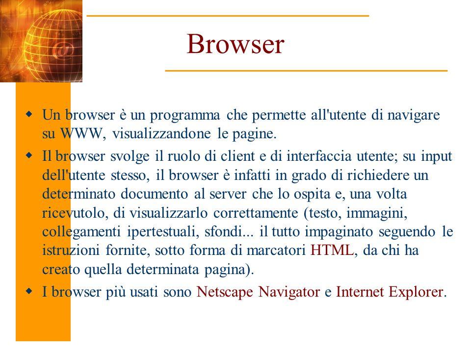 Browser Un browser è un programma che permette all'utente di navigare su WWW, visualizzandone le pagine. Il browser svolge il ruolo di client e di int