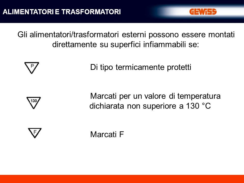Gli alimentatori/trasformatori esterni possono essere montati direttamente su superfici infiammabili se: Di tipo termicamente protetti Marcati per un valore di temperatura dichiarata non superiore a 130 °C Marcati F ALIMENTATORI E TRASFORMATORI