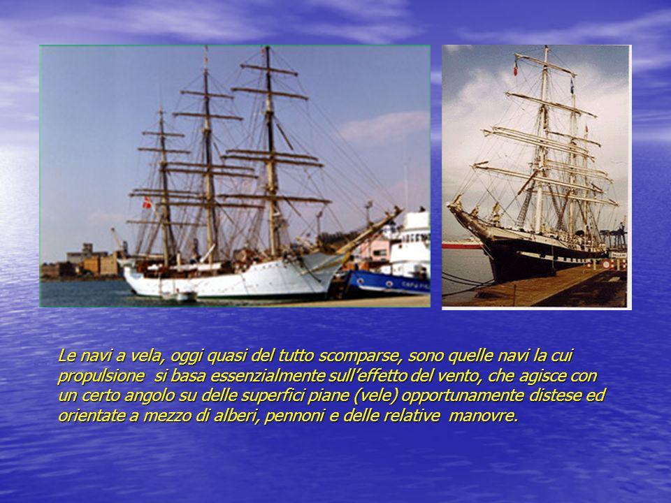 Le navi a vela, oggi quasi del tutto scomparse, sono quelle navi la cui propulsione si basa essenzialmente sulleffetto del vento, che agisce con un ce