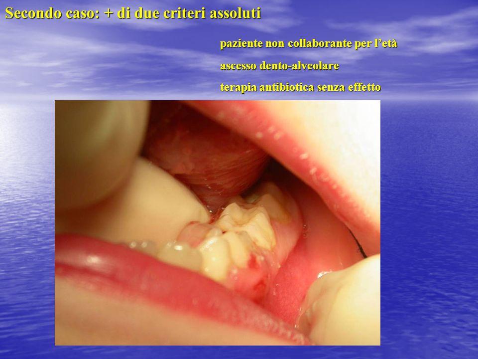 Secondo caso: + di due criteri assoluti paziente non collaborante per letà paziente non collaborante per letà ascesso dento-alveolare ascesso dento-al