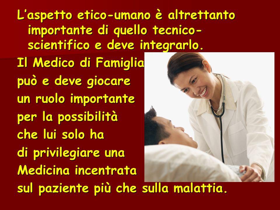 Laspetto etico-umano è altrettanto importante di quello tecnico- scientifico e deve integrarlo. Il Medico di Famiglia può e deve giocare un ruolo impo