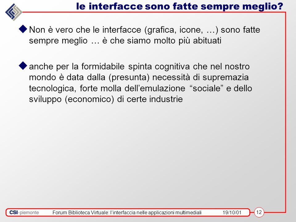 Forum Biblioteca Virtuale: linterfaccia nelle applicazioni multimediali19/10/01 12 le interfacce sono fatte sempre meglio? Non è vero che le interfacc