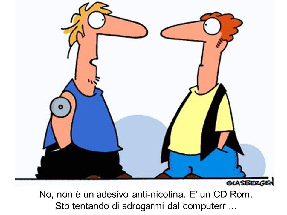 No, non è un adesivo anti-nicotina. E un CD Rom. Sto tentando di sdrogarmi dal computerr...