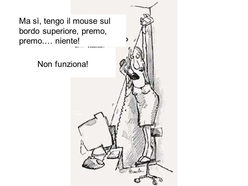 Ma sì, tengo il mouse sul bordo superiore, premo, premo.… niente! Non funziona!