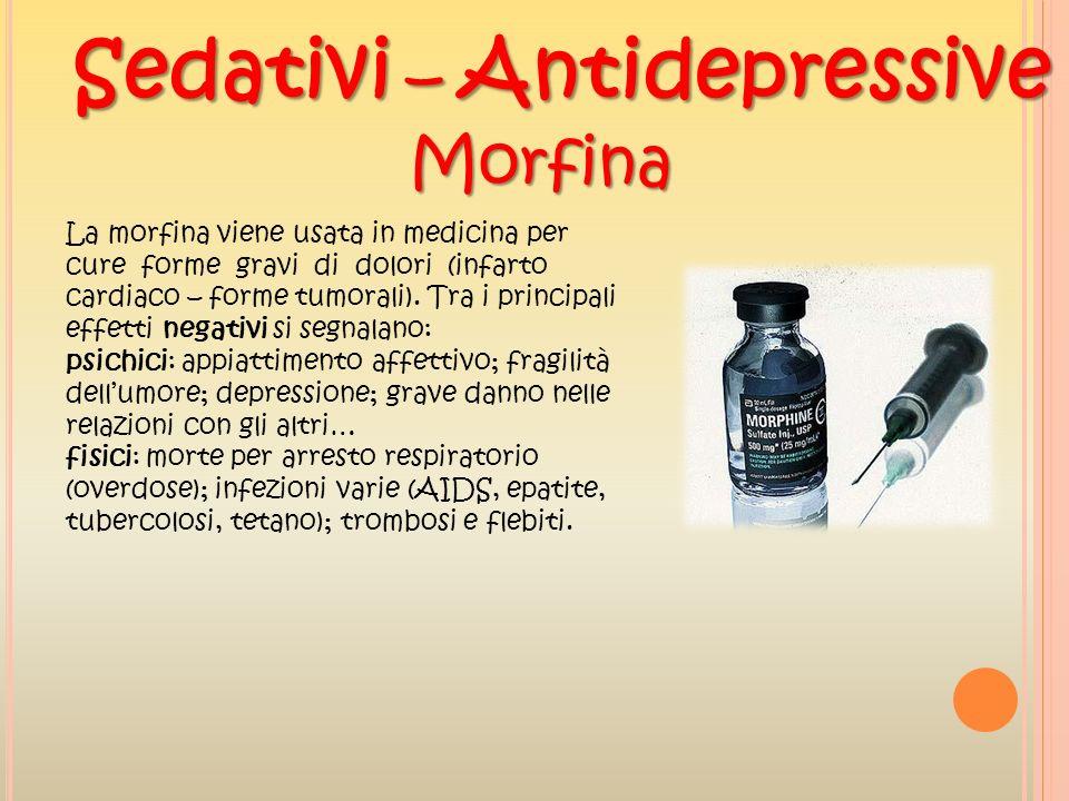 Sedativi – Antidepressive Morfina La morfina viene usata in medicina per cure forme gravi di dolori (infarto cardiaco – forme tumorali). Tra i princip