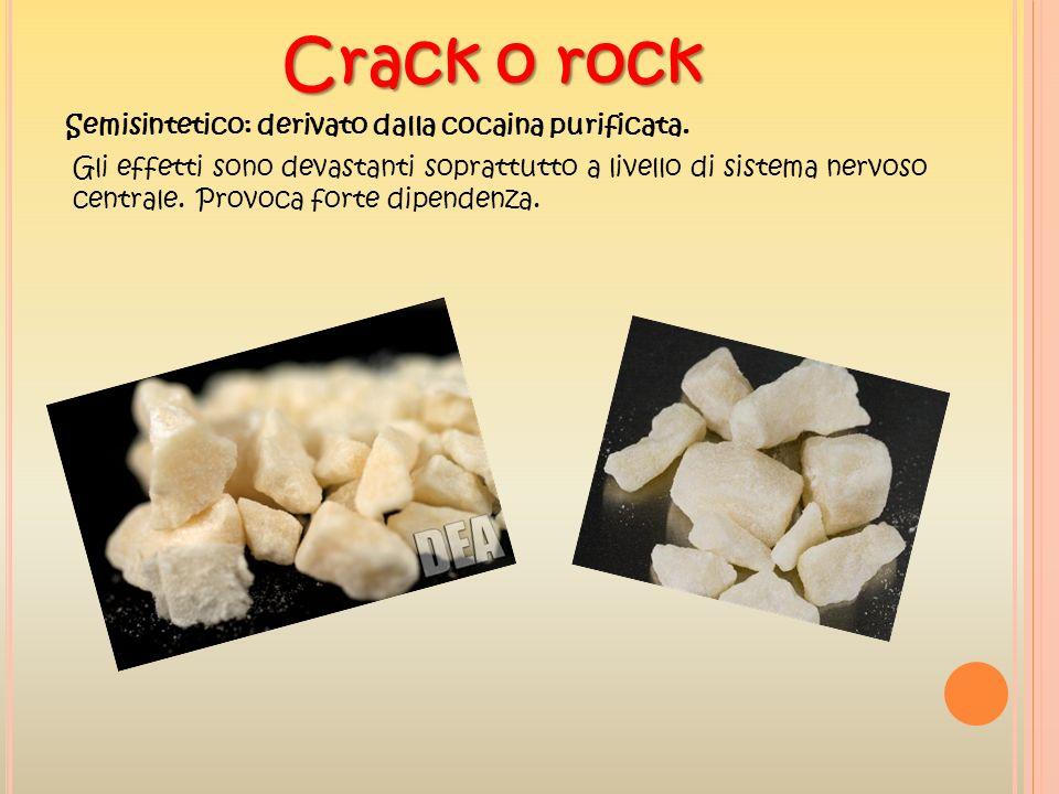 Crack o rock Semisintetico: derivato dalla cocaina purificata. Gli effetti sono devastanti soprattutto a livello di sistema nervoso centrale. Provoca