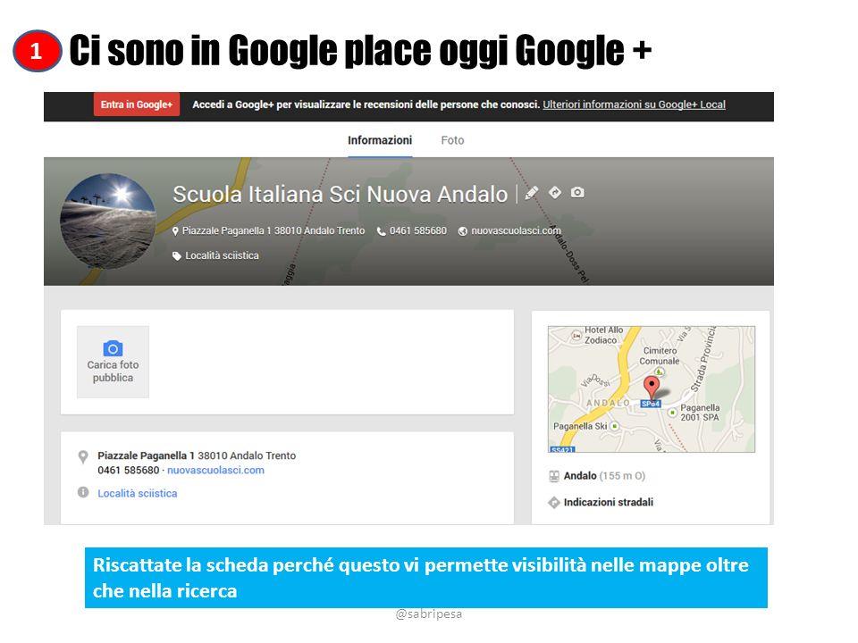 @sabripesa Ci sono in Google place oggi Google + Riscattate la scheda perché questo vi permette visibilità nelle mappe oltre che nella ricerca 1