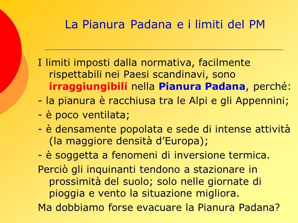 La Pianura Padana e i limiti del PM I limiti imposti dalla normativa, facilmente rispettabili nei Paesi scandinavi, sono irraggiungibili nella Pianura Padana, perché: - la pianura è racchiusa tra le Alpi e gli Appennini; - è poco ventilata; - è densamente popolata e sede di intense attività (la maggiore densità dEuropa); - è soggetta a fenomeni di inversione termica.