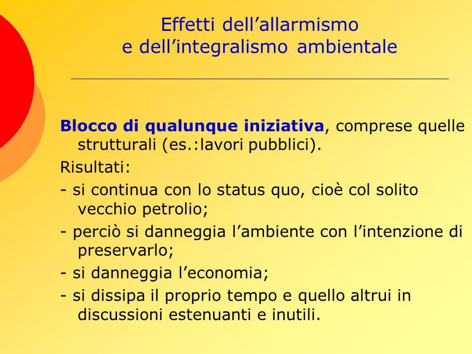 Effetti dellallarmismo e dellintegralismo ambientale Blocco di qualunque iniziativa, comprese quelle strutturali (es.:lavori pubblici).
