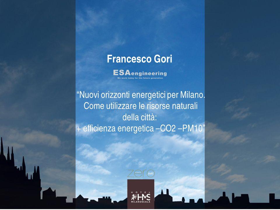 Francesco Gori Nuovi orizzonti energetici per Milano. Come utilizzare le risorse naturali della città: + efficienza energetica –CO2 –PM10