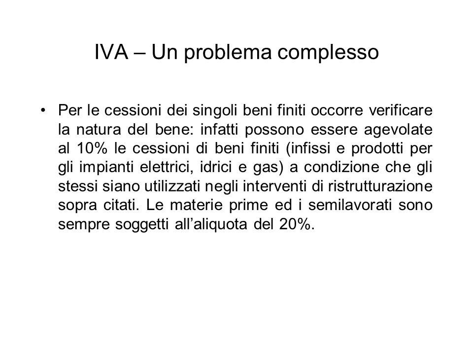 IVA – Un problema complesso Per le cessioni dei singoli beni finiti occorre verificare la natura del bene: infatti possono essere agevolate al 10% le