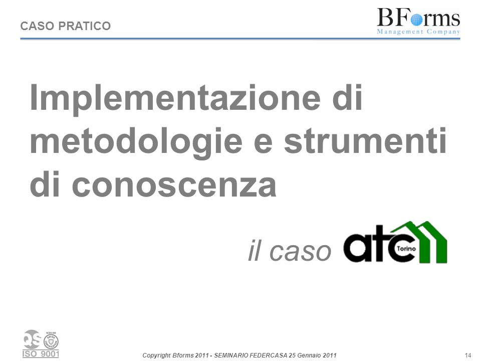 Copyright Bforms 2011 - SEMINARIO FEDERCASA 25 Gennaio 2011 14 Implementazione di metodologie e strumenti di conoscenza il caso CASO PRATICO