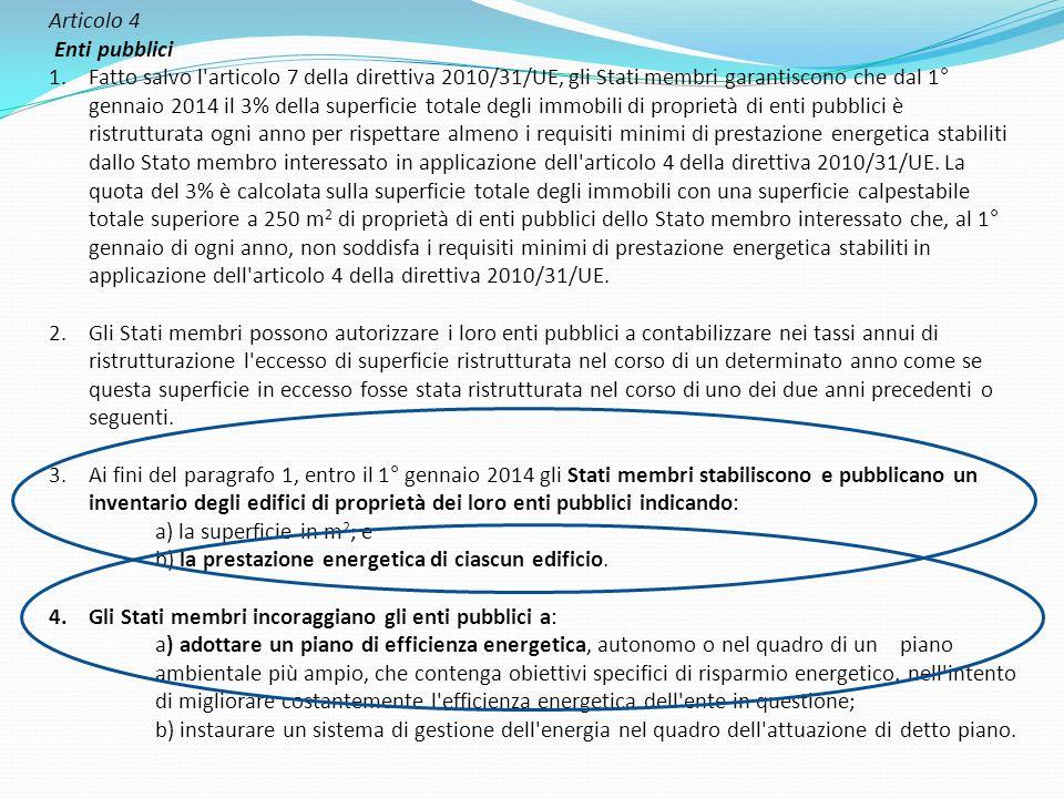 Articolo 4 Enti pubblici 1.Fatto salvo l articolo 7 della direttiva 2010/31/UE, gli Stati membri garantiscono che dal 1° gennaio 2014 il 3% della superficie totale degli immobili di proprietà di enti pubblici è ristrutturata ogni anno per rispettare almeno i requisiti minimi di prestazione energetica stabiliti dallo Stato membro interessato in applicazione dell articolo 4 della direttiva 2010/31/UE.