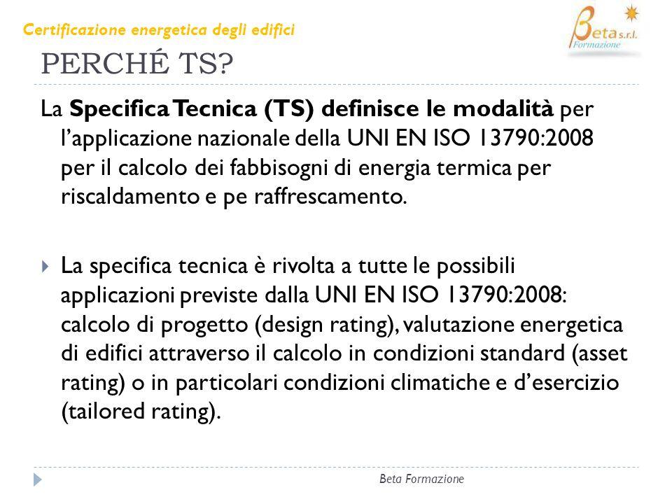 PERCHÉ TS? La Specifica Tecnica (TS) definisce le modalità per lapplicazione nazionale della UNI EN ISO 13790:2008 per il calcolo dei fabbisogni di en