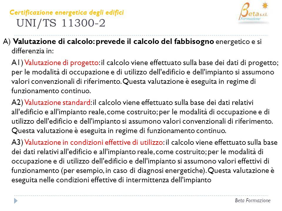 UNI/TS 11300-2 A) Valutazione di calcolo: prevede il calcolo del fabbisogno energetico e si differenzia in: A1) Valutazione di progetto: il calcolo vi