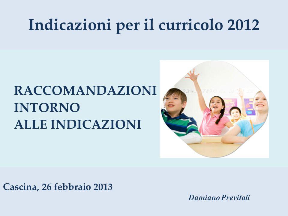 Indicazioni per il curricolo 2012 RACCOMANDAZIONI INTORNO ALLE INDICAZIONI Cascina, 26 febbraio 2013 Damiano Previtali