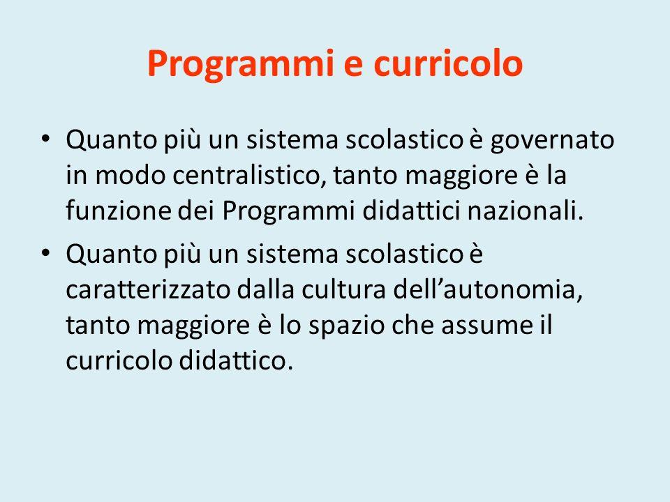 Programmi e curricolo Quanto più un sistema scolastico è governato in modo centralistico, tanto maggiore è la funzione dei Programmi didattici nazionali.