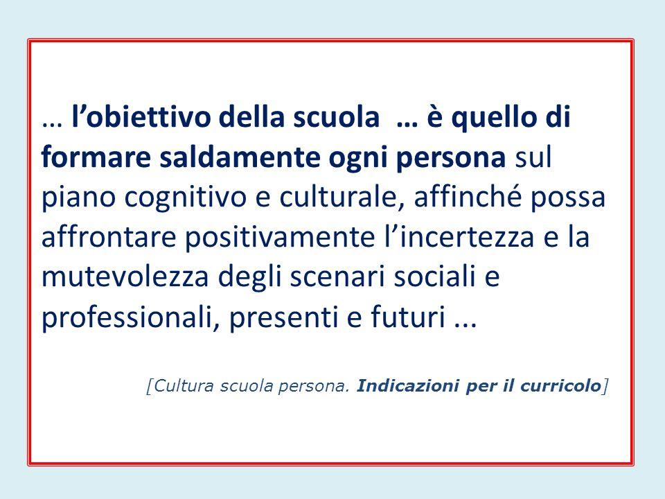 … lobiettivo della scuola … è quello di formare saldamente ogni persona sul piano cognitivo e culturale, affinché possa affrontare positivamente lincertezza e la mutevolezza degli scenari sociali e professionali, presenti e futuri...