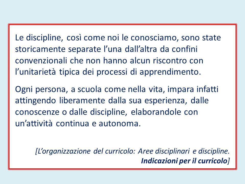 Le discipline, così come noi le conosciamo, sono state storicamente separate luna dallaltra da confini convenzionali che non hanno alcun riscontro con lunitarietà tipica dei processi di apprendimento.