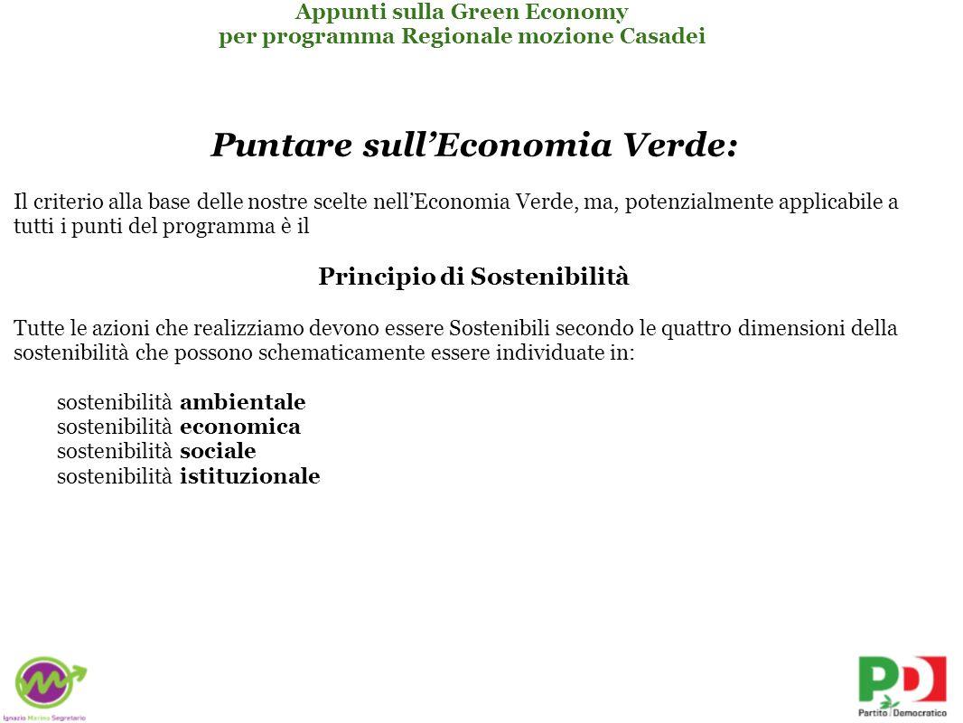 Puntare sullEconomia Verde: Il criterio alla base delle nostre scelte nellEconomia Verde, ma, potenzialmente applicabile a tutti i punti del programma è il Principio di Sostenibilità Tutte le azioni che realizziamo devono essere Sostenibili secondo le quattro dimensioni della sostenibilità che possono schematicamente essere individuate in: sostenibilità ambientale sostenibilità economica sostenibilità sociale sostenibilità istituzionale Appunti sulla Green Economy per programma Regionale mozione Casadei