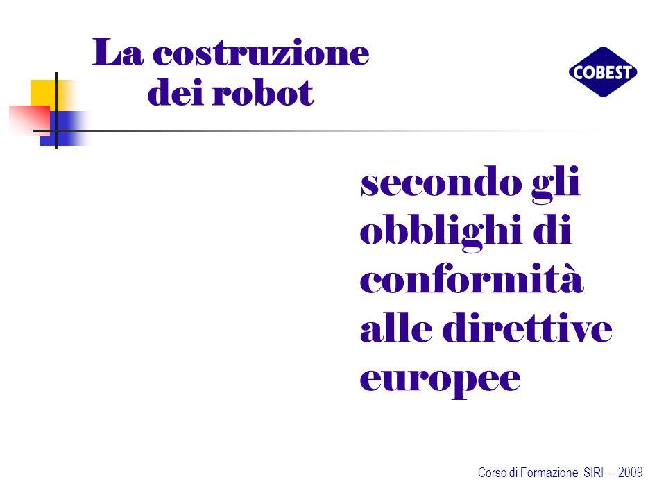 secondo gli obblighi di conformità alle direttive europee La costruzione dei robot Corso di Formazione SIRI – 2009