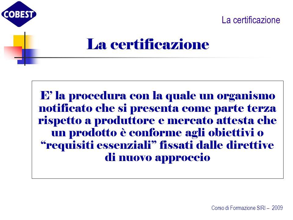La certificazione E la procedura con la quale un organismo notificato che si presenta come parte terza rispetto a produttore e mercato attesta che un prodotto è conforme agli obiettivi o requisiti essenziali fissati dalle direttive di nuovo approccio Corso di Formazione SIRI – 2009