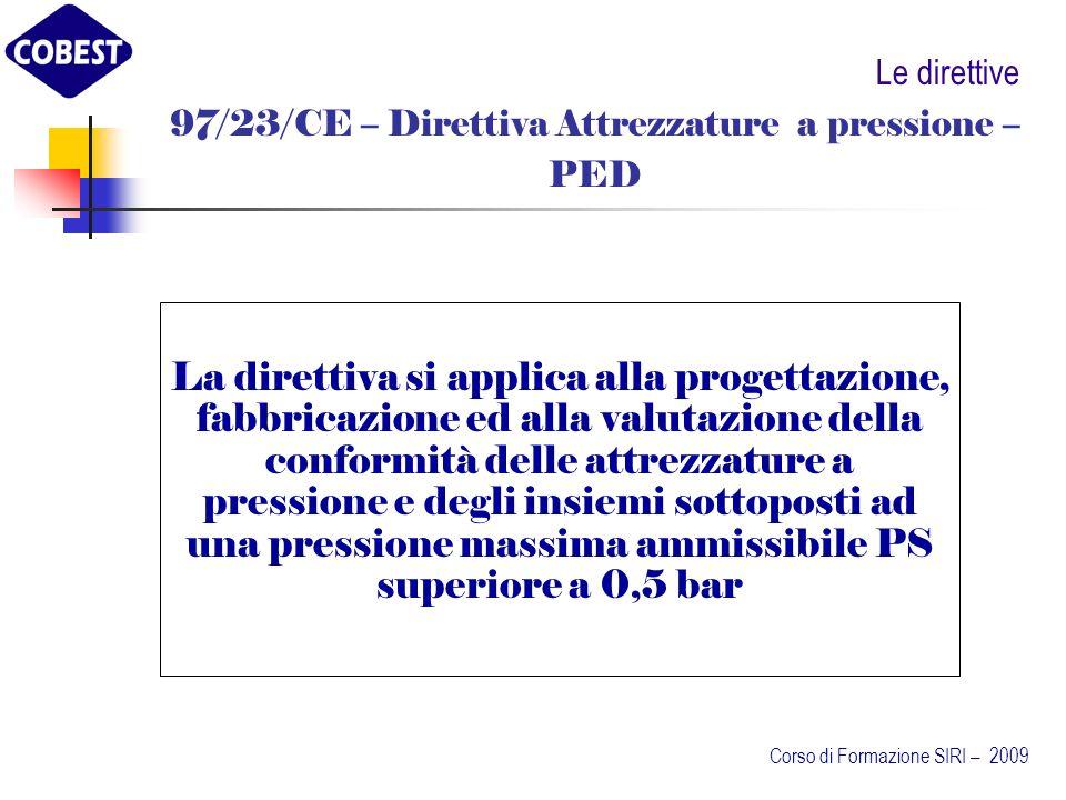 Le direttive 97/23/CE – Direttiva Attrezzature a pressione – PED La direttiva si applica alla progettazione, fabbricazione ed alla valutazione della conformità delle attrezzature a pressione e degli insiemi sottoposti ad una pressione massima ammissibile PS superiore a 0,5 bar Corso di Formazione SIRI – 2009