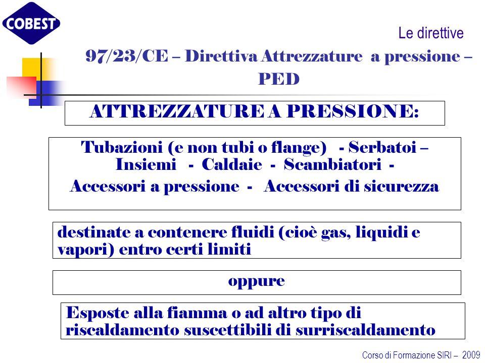 Le direttive 97/23/CE – Direttiva Attrezzature a pressione – PED ATTREZZATURE A PRESSIONE: Tubazioni (e non tubi o flange) - Serbatoi – Insiemi - Caldaie - Scambiatori - Accessori a pressione - Accessori di sicurezza destinate a contenere fluidi (cioè gas, liquidi e vapori) entro certi limiti oppure Esposte alla fiamma o ad altro tipo di riscaldamento suscettibili di surriscaldamento Corso di Formazione SIRI – 2009
