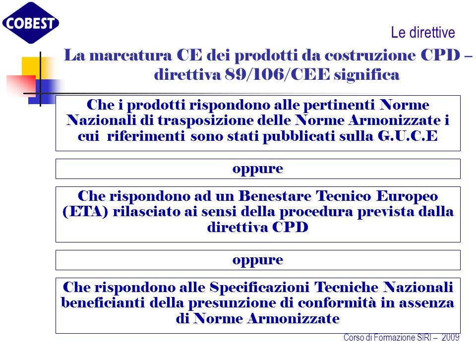 Le direttive Che i prodotti rispondono alle pertinenti Norme Nazionali di trasposizione delle Norme Armonizzate i cui riferimenti sono stati pubblicati sulla G.U.C.E La marcatura CE dei prodotti da costruzione CPD – direttiva 89/106/CEE significa Che rispondono ad un Benestare Tecnico Europeo (ETA) rilasciato ai sensi della procedura prevista dalla direttiva CPD oppure Che rispondono alle Specificazioni Tecniche Nazionali beneficianti della presunzione di conformità in assenza di Norme Armonizzate Corso di Formazione SIRI – 2009