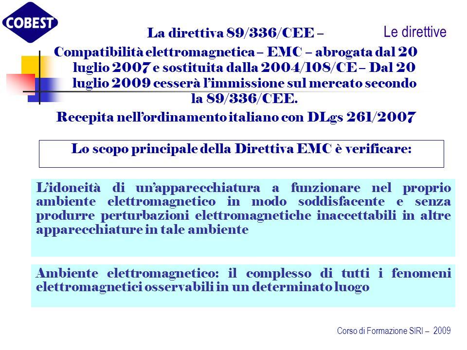 Le direttive Lo scopo principale della Direttiva EMC è verificare: La direttiva 89/336/CEE – Compatibilità elettromagnetica – EMC – abrogata dal 20 luglio 2007 e sostituita dalla 2004/108/CE – Dal 20 luglio 2009 cesserà limmissione sul mercato secondo la 89/336/CEE.