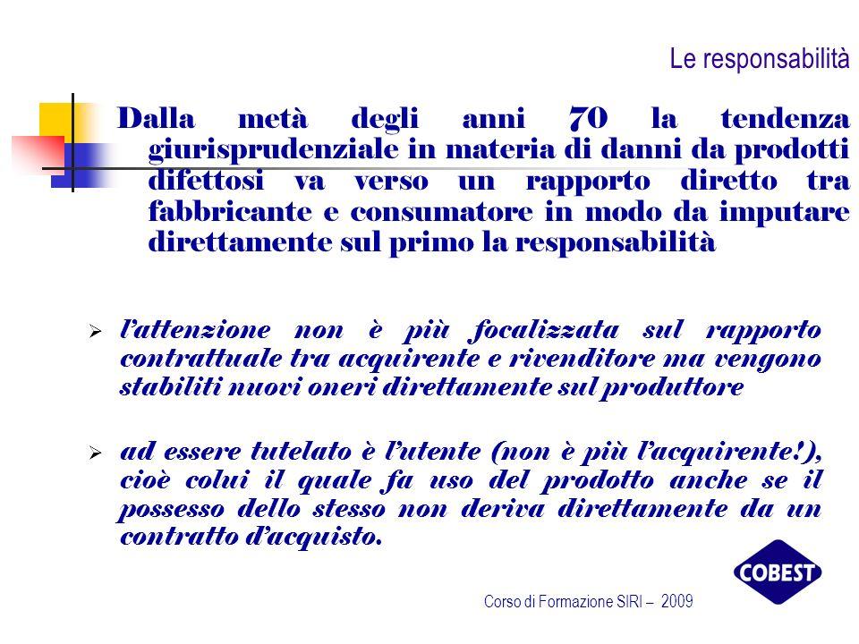 Le direttive 98/37/CE – Direttiva Sicurezza delle Macchine La dichiarazione deve contenere: Nome ed indirizzo del fabbricante (o del suo mandatario) La dichiarazione CE di conformità Descrizione della macchina Elenco di tutte le disposizioni pertinenti alle quali la macchina è conforme Nome ed indirizzo dellorganismo notificato e numero dellattestato di certificazione CE (se la macchina è in allegato IV ) Nome ed indirizzo dellorganismo notificato cui è stato trasmesso il fascicolo tecnico Eventuale riferimento alle norme armonizzate rispettate Identificazione del firmatario Corso di Formazione SIRI – 2009