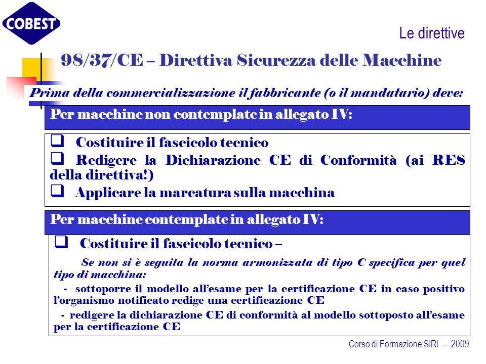 Le direttive Prima della commercializzazione il fabbricante (o il mandatario) deve: 98/37/CE – Direttiva Sicurezza delle Macchine Costituire il fascicolo tecnico Redigere la Dichiarazione CE di Conformità (ai RES della direttiva!) Applicare la marcatura sulla macchina Per macchine non contemplate in allegato IV: Per macchine contemplate in allegato IV: Costituire il fascicolo tecnico – Se non si è seguita la norma armonizzata di tipo C specifica per quel tipo di macchina: - sottoporre il modello allesame per la certificazione CE in caso positivo lorganismo notificato redige una certificazione CE - redigere la dichiarazione CE di conformità al modello sottoposto allesame per la certificazione CE Corso di Formazione SIRI – 2009
